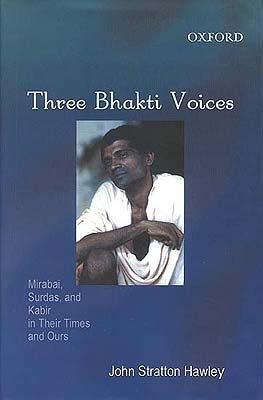 Three Bhakti Voices (Mirabai, Surdas, and Kabir in Their Time and Ours)