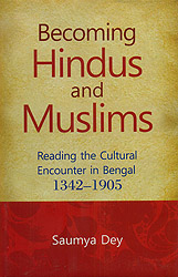 Becoming Hindus and Muslims (Reading The Cultural Encounter in Bengal 1342-1905)