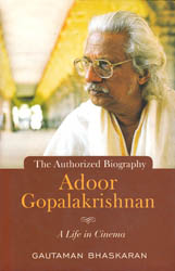 Adoor Gopalakrishnan: A Life in Cinema (The Authorized Biography)