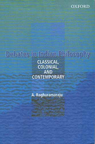 Debates In Indian Philosophy:Classical, Colonial, and Contemporary