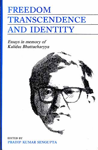 Freedom Transcendence And Identity: Essays in memory of Professor Kalidas Bhattacharyya