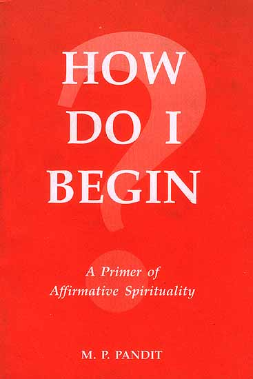 How Do I Begin: A Primer of Affirmative Spirituality