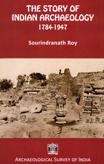 The Story of Indian Archaeology 1784-1947