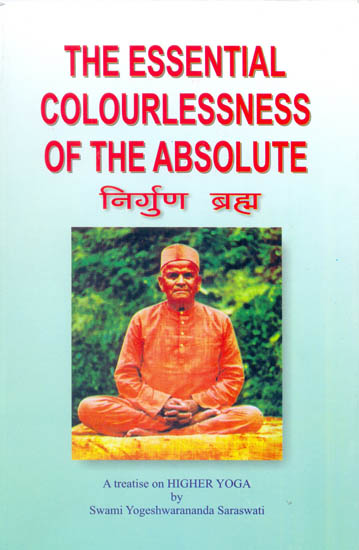 The Essential colourlessness of the Absolute  or The Un-Conditioned Brahma Nirguna Brahma (A Fresh Investigating Study of Nirguna Brahma and Real Truth about the Universal Spirit)