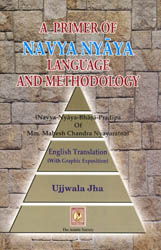A PRIMER OF NAVYA NYAYA LANGUAGE AND METHODOLOGY: (Navya-Nayaya-Bhasa-Pradipa of MM Mahesha Chandra Nyayaratna)