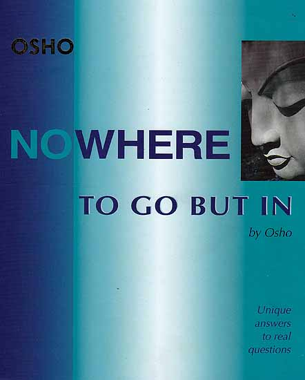 Nowhere To Go But In (Unique Answers To Real Questions) (Osho)