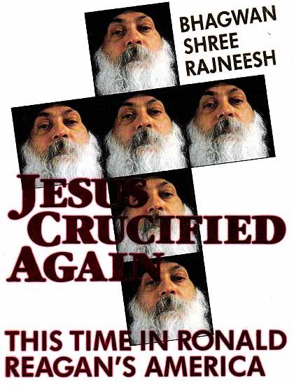 Bhagwan Shri Rajneesh: Jesus Crucified Again This Time in Ronald Reagan?s America
