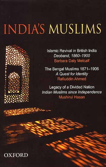 India's Muslims (Islamic Revival in British India Deoband, 1860-1900, The Bengal Muslims 1871-1906, Legacy of a Divided Nation Indian Muslims since Independence)