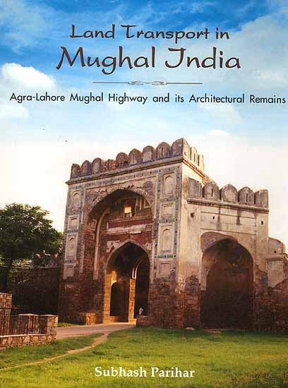 Land Transports in Mughal India (Agra-Lahore Mughal Highway and its Architectural Remains)