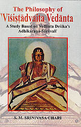 The Philosophy of Visistadvaita Vedanta (A Study Based on Vedanta Desika's Adhikarana-Saravali)