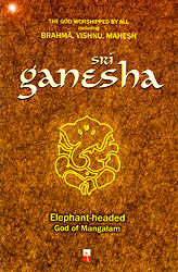 Sri Ganesha : Elephant Headed God of Mangalam (The God Worshipped By All Including Brahma, Vishnu, Mahesh)