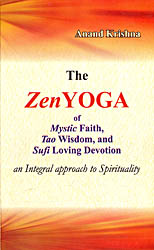 The Zen Yoga : Mystic Faith, Tao Wisdom, and Sufi Loving Devotion (An Integral Approach to Spirituality)