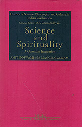 Science and Spirituality: A Quantum Integration (History of Science, Philosohpy and Culture in Indian Civilization)