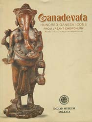 Ganadevata : Hundred Ganesha Icons from Vasant Chowdhury (In The Collection of Indian Museum)