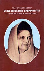 The Universal Mother: Shree Shree Maa Anandamayee (A Short Life Sketch & Her Teachings)