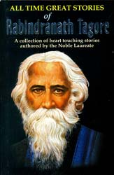 All Time Great Stories of Rabindranath Tagore (A Collection of Heart Touching Stories Authored by The Nobel Laureate Literator)
