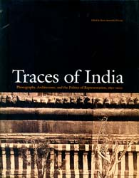 Traces of India (Photography, Architecture, and The Politics of Representation, 1850-1900)