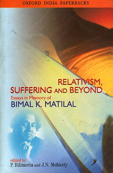 Relativism, Suffering and Beyond: Essays in Memory of Bimal K. Matilal