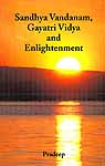 Sandhya Vandanam, Gayatri Vidya and Enlightenment (With Sanskrit Text, Word-to-word Meaning and Detailed Explanation) (Sanskrit Text, Transliteration, Word-to-word Meaning, Translation and Commentary  )