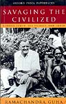 SAVAGING THE CIVILIZED (VERRIER ELWIN, HIS TRIBALS, AND INDIA)