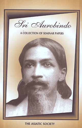 Sri Aurobindo: A Collection Of Seminar Papers