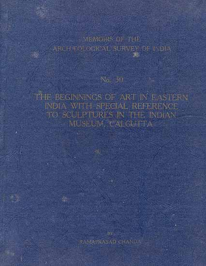 The Beginnings of Art in Eastern India With Special Reference to Sculptures in the Indian Museum Calcutta
