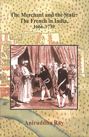 The Merchant and the State: The French in India, 1666-1739 (2 Volumes)