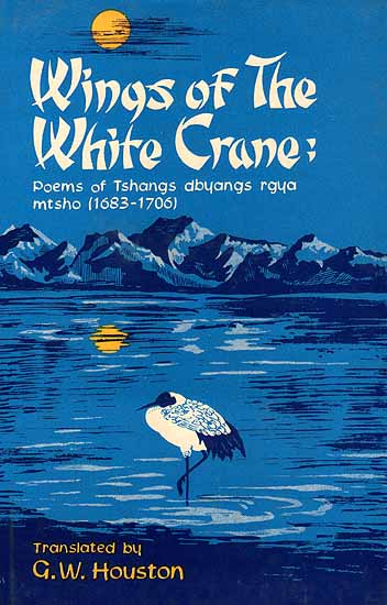 Wings of the White Crane: Poems of Tshangs dbyangs rgya mtsho(1683-1706) (Original Text in Tibetan, Transliteration and Translation)