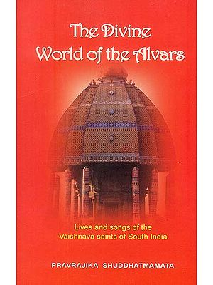 The Divine World of the Alvars: Lives and songs of the Vaishnava Saints of 