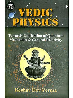 Vedic Physics: Towards Unification of Quantum Mechanics and General Relativity