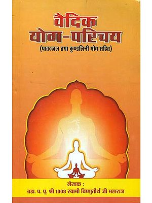 वैदिक योग परिचय -पातञ्जल तथा कुण्डलिनी योग सहित: Introduction of Vedic Yoga (Including Patanjal and Kundalini Yoga)