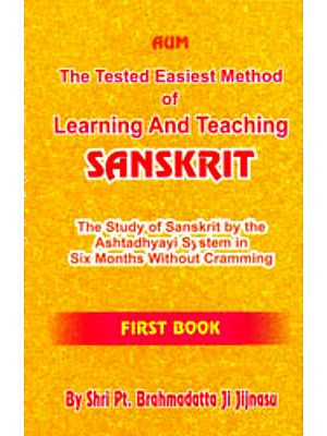 The Tested Easiest Method of Learning and Teaching Sanskrit (The Study of Sanskrit by the Ashtadhyayi System in Six Months Without Cramming)