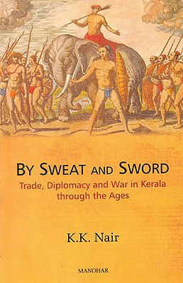By Sweat and Sword (Trade, Diplomacy and War in Kerala through the Ages)