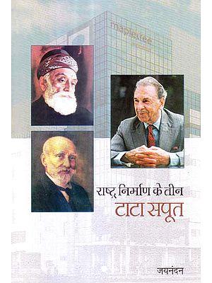 राष्ट्र निर्माण के तीन टाटा सपूत: Three Tatas Who Build the Nation