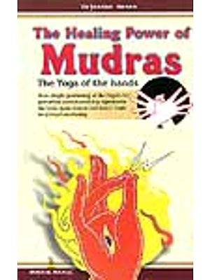 The Healing Power of Mudras: The Yoga of the hands: How Simple Positioning everyday rejuvenates the body, heals disease and slowly leads to Spiritual Awakening