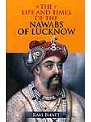 The Life And Times of The Nawabs of Lucknow